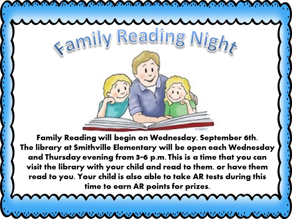 Family Reading will begin on Wednesday, September 6th.  The library at Smithville Elementary will be open each Wednesday and Thursday evening from 3-6 p.m. This is a time that you can visit the library with your child and read to them, or have them read to you. Your child is also able to take AR tests during this time to earn AR points for prizes.