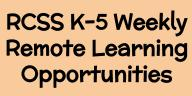 RCSS K-5 Weekly Remote Learning Opportunities