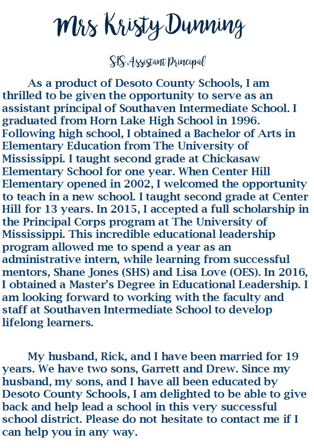 s	I am an Alabama native. However, I have lived in Hernando, MS for over 20 years. With gratitude, I take the opportunity to serve the students, faculty, staff and parents of SIS as an assistant principal.  It is truly my privilege and I look forward to having a great year with you.  Prior to assisting at SIS I enjoyed teaching 6th, 7th, and 8th grade at Hernando Middle School.  My duties also included coaching basketball and  volleyball  for 10 years.  	I obtained my bachelor's degree in biology from the University of Mississippi and master's degree from Cambridge College.  Ensuring student safety and holistic achievement are my number one priorities.  	If I can be of any assistance to you please call or email me. It will be my pleasure to  serve you.