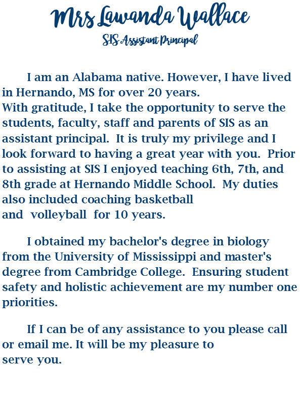 Mrs Lawanda Wallace SIS Assistant Principal  I am an Alabama native. However, I have lived in Hernando, MS for over 20 years. With gratitude, I take the opportunity to serve the students, faculty, staff and parentsof SIS as an assistant principal. It is truly my privilege and I look forward to havinga great year with you. Prior to assisting at SIS I enjoyed teaching 6th, 7th, and 8thgrade at Hernando Middle School. My duties also included coaching basketball andvolleyball for 10 years.  I obtained my bachelor's degree in biology from the University of Mississippi andmaster's degree from Cambridge College. Ensuring student safety and holistic achievementare my number one priorities.  If I can be of any assistance to you please call or email me. It will be my pleasure to serve you.