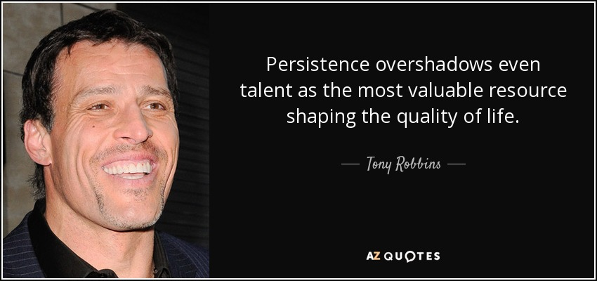 Persistence overshadows even talent as the most valuable resource shaping the quality of life.