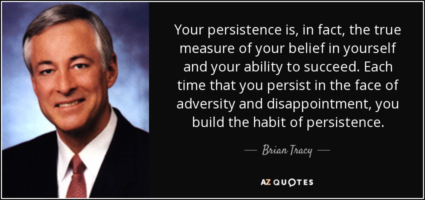 Your persistence is, in fact, the true measure of your belief in yourself and your ability to succeed.