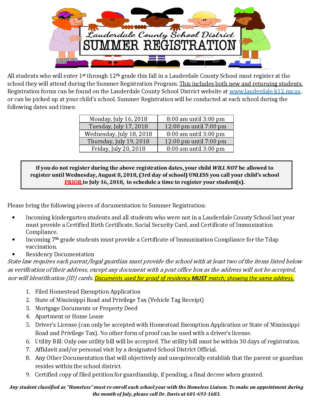 All students who will enter 1st through 12th grade this fall in a Lauderdale County School must register at the school they will attend during the Summer Registration Program. This includes both new and returning students. Registration forms can be found on the Lauderdale County School District website at www.lauderdale.k12.ms.us, or can be picked up at your child's school. Summer Registration will be conducted at each school during the following dates and times: Monday, July 16, 20188:00 am until 3:00 pm Tuesday, July 17, 201812:00 pm until 7:00 pm Wednesday, July 18, 20188:00 am until 3:00 pm Thursday, July 19, 201812:00 pm until 7:00 pm Friday, July 20, 20188:00 am until 3:00 pm  If you do not register during the above registration dates, your child WILL NOT be allowed to register until Wednesday, August 8, 2018, (3rd day of school) UNLESS you call your child's school PRIOR to July 16, 2018,  to schedule a time to register your student(s).  Please bring the following pieces of documentation to Summer Registration: •Incoming kindergarten students and all students who were not in a Lauderdale County School last year must provide a Certified Birth Certificate, Social Security Card, and Certificate of Immunization Compliance. •Incoming 7th grade students must provide a Certificate of Immunization Compliance for the Tdap vaccination. •Residency Documentation State law requires each parent/legal guardian must provide the school with at least two of the items listed below as verification of their address, except any document with a post office box as the address will not be accepted, nor will Identification (ID) cards. Documents used for proof of residency MUST match; showing the same address.  1.Filed Homestead Exemption Application 2.State of Mississippi Road and Privilege Tax (Vehicle Tag Receipt) 3.Mortgage Documents or Property Deed 4.Apartment or Home Lease 5.Driver's License (can only be accepted with Homestead Exemption Application or State of Mississippi Road a