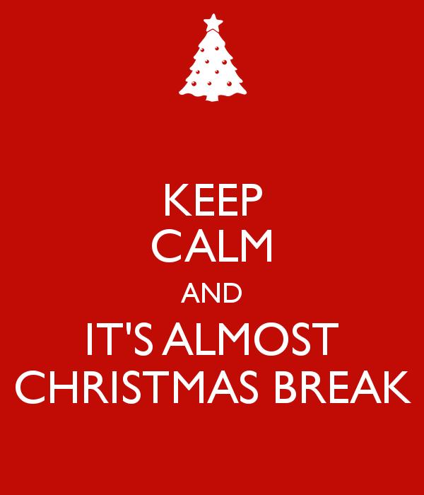 Keep Calm It's Almost Christmas Break