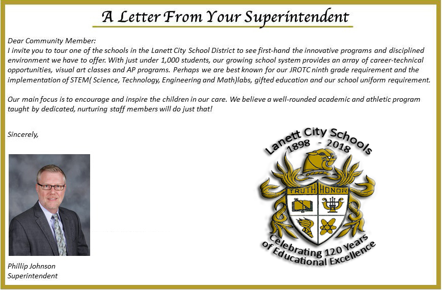 A letter from your Superintendent. Dear Community Member: I invite you to tour one of the schools in the Lanett City School District to see first-hand the innovative programs and disciplined evironment we have to offer. With just under one thousand students, our growing school system provides an array of career technical opportunities, visual art classes and AP programs. Perhaps we are best know for our JROTC ninth grade requirement and the implementation of STEM Science, Technology, Engineering and Math labs, gifted education and our school uniform requirement. Our main focus is to encourage and inspire the children in our care. We believe a well rounded academic and athletic program taught by dedicated, nurturing staff members will do just that! Sincerely Phillip Johnson Superintendent